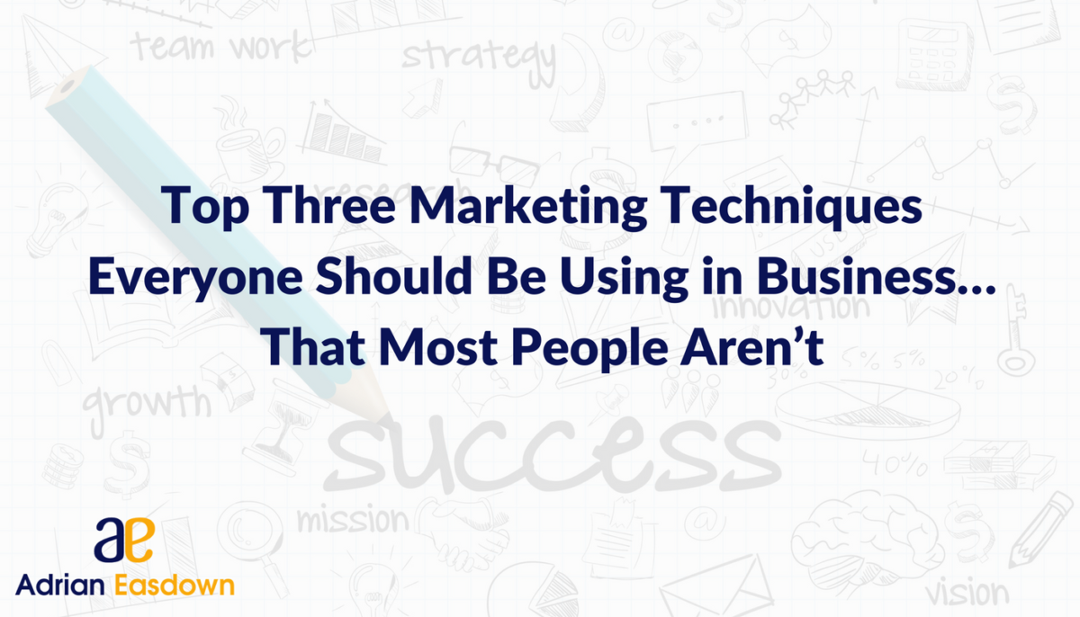 Top Three Marketing Techniques That Everyone in Business Should Be Using … but That Most People Aren't