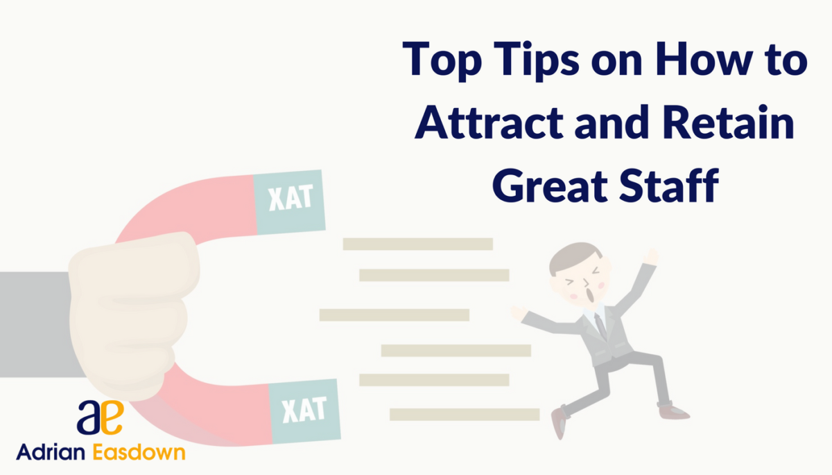 Top Tips on How to Attract and Retain Great Staff