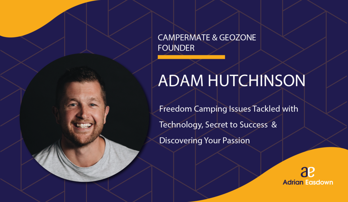 Adam Hutchinson on Freedom Camping Issues Tackled with Technology, Secrets to Success & Discovering Your Passion