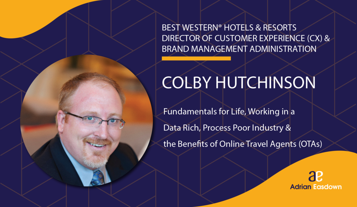 Colby Hutchinson - Director of Customer Experience (CX) & Brand Management Administration at Best Western® Hotels & Resorts on Fundamentals for Life, Working in a Data Rich, Process Poor Industry & the Benefits of Online Travel Agents (OTAs)