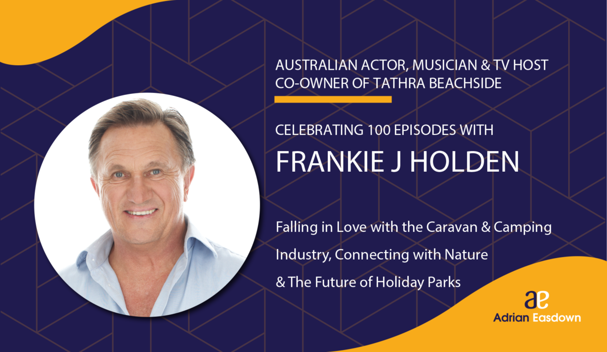 100th Episode - Frankie J Holden on: Falling in Love with the Caravan and Camping Industry, Connecting with Nature & The Future of Holiday Parks